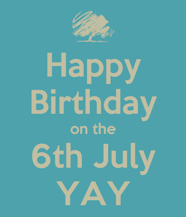 Happy Birthday on the 6th July YAY