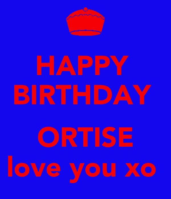 HAPPY  BIRTHDAY   ORTISE love you xo