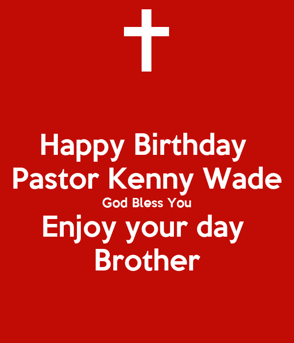 Happy Birthday  Pastor Kenny Wade God Bless You Enjoy your day  Brother