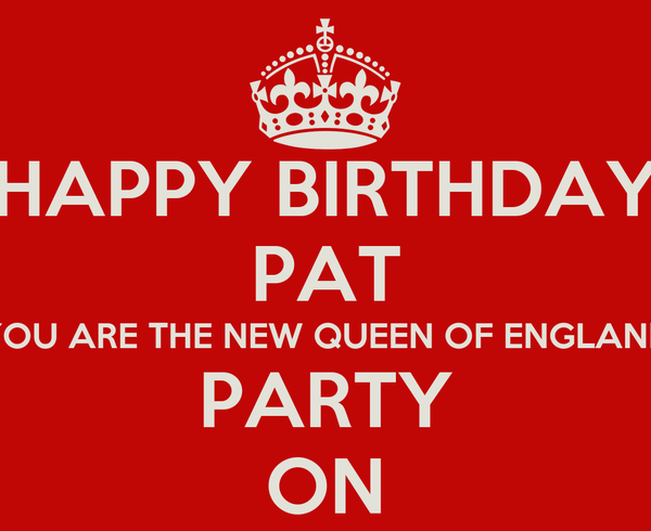 HAPPY BIRTHDAY PAT YOU ARE THE NEW QUEEN OF ENGLAND PARTY ON