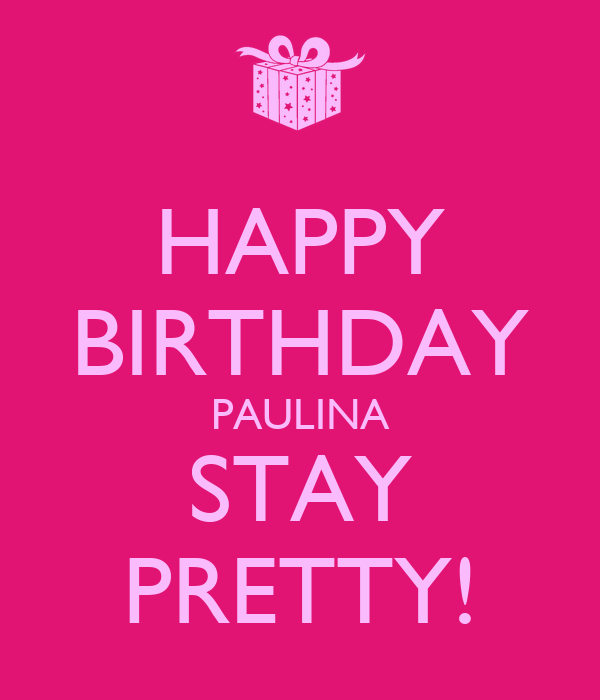 HAPPY BIRTHDAY PAULINA STAY PRETTY!