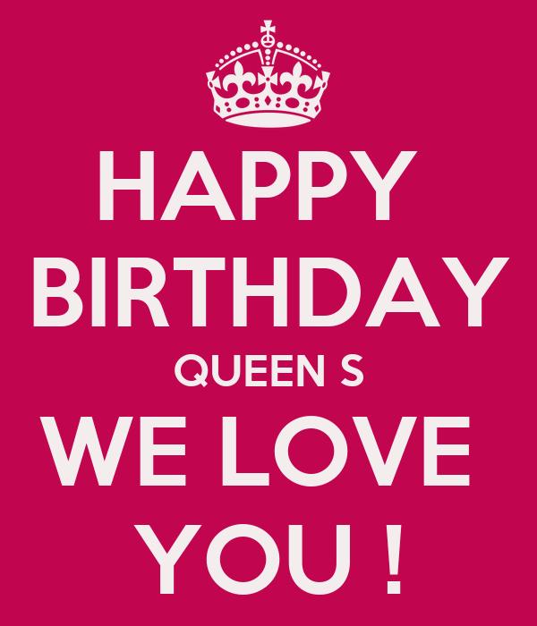 HAPPY  BIRTHDAY QUEEN S WE LOVE  YOU !