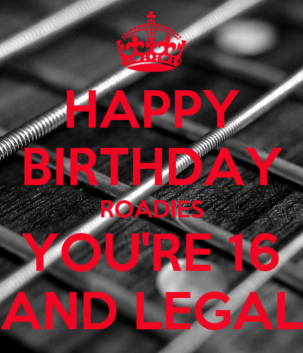 HAPPY BIRTHDAY ROADIES YOU'RE 16 AND LEGAL