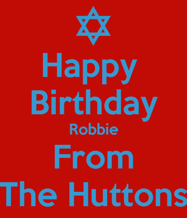 Happy  Birthday Robbie From The Huttons