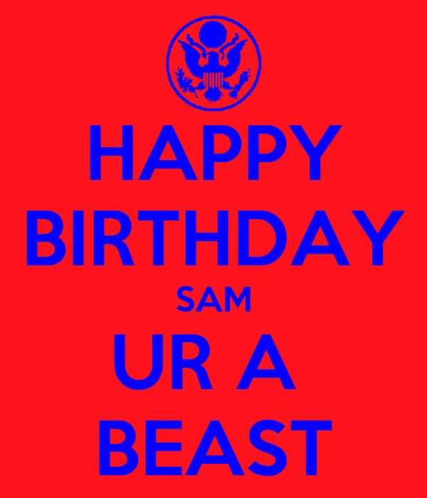 HAPPY BIRTHDAY SAM UR A  BEAST
