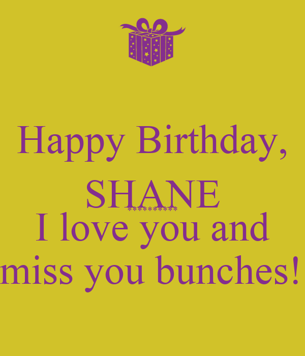 Happy Birthday, SHANE ********** I love you and  miss you bunches!!