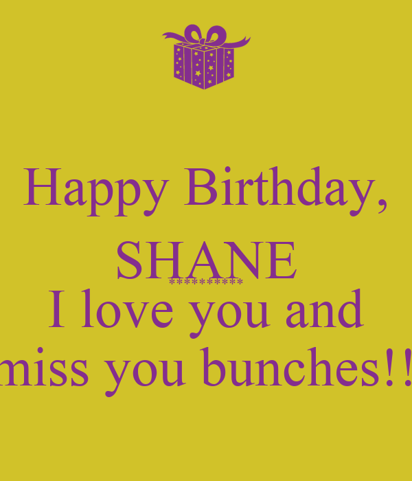 Happy Birthday, SHANE ********** I love you and  miss you bunches!!!