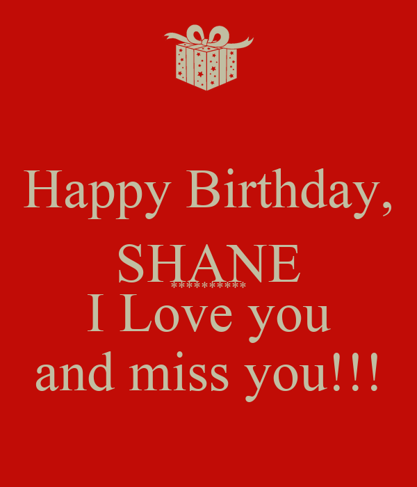 Happy Birthday, SHANE ********** I Love you and miss you!!!