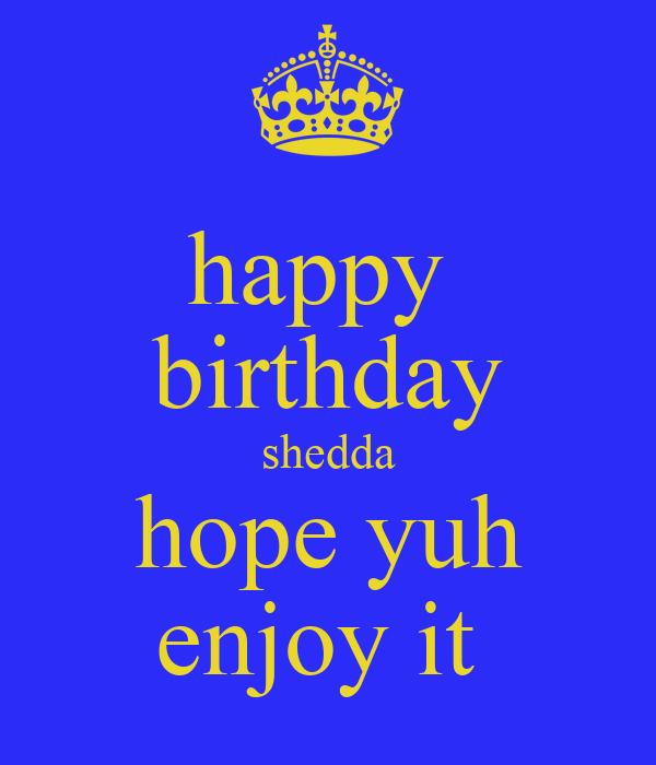 happy  birthday shedda hope yuh enjoy it