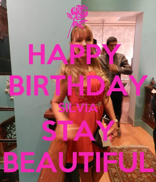 HAPPY  BIRTHDAY SILVIA STAY BEAUTIFUL
