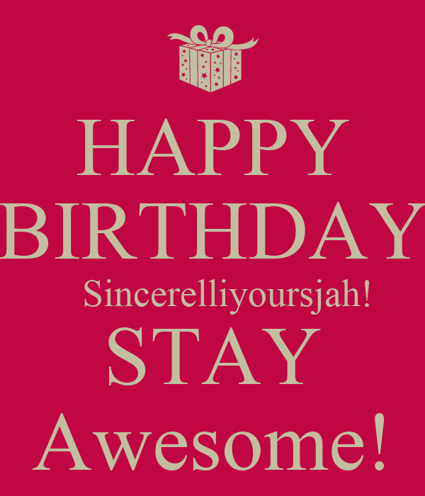 HAPPY BIRTHDAY    Sincerelliyoursjah! STAY Awesome!
