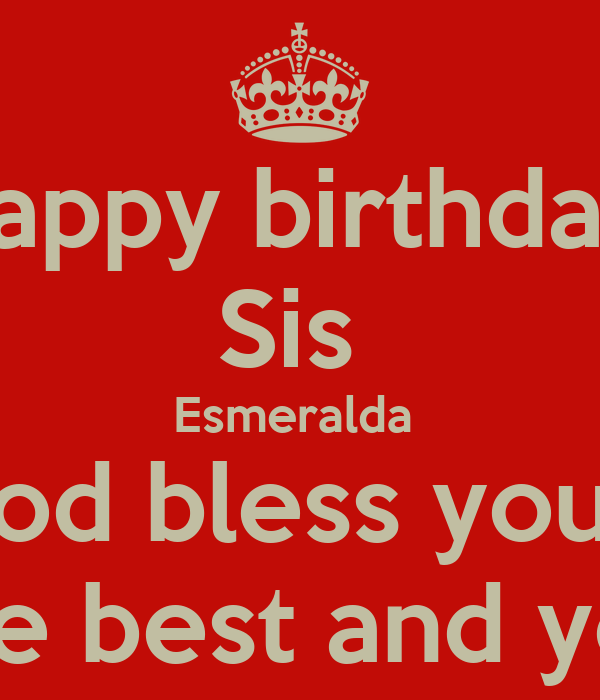 happy birthday sis esmeralda god bless you wish the best and you life