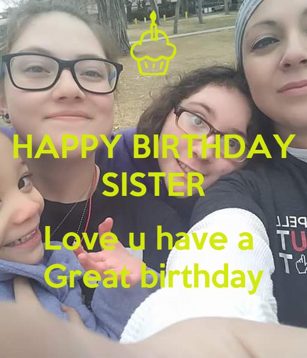 HAPPY BIRTHDAY SISTER  Love u have a  Great birthday