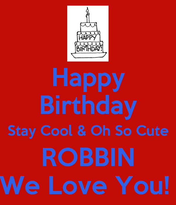 Happy Birthday Stay Cool & Oh So Cute ROBBIN We Love You!