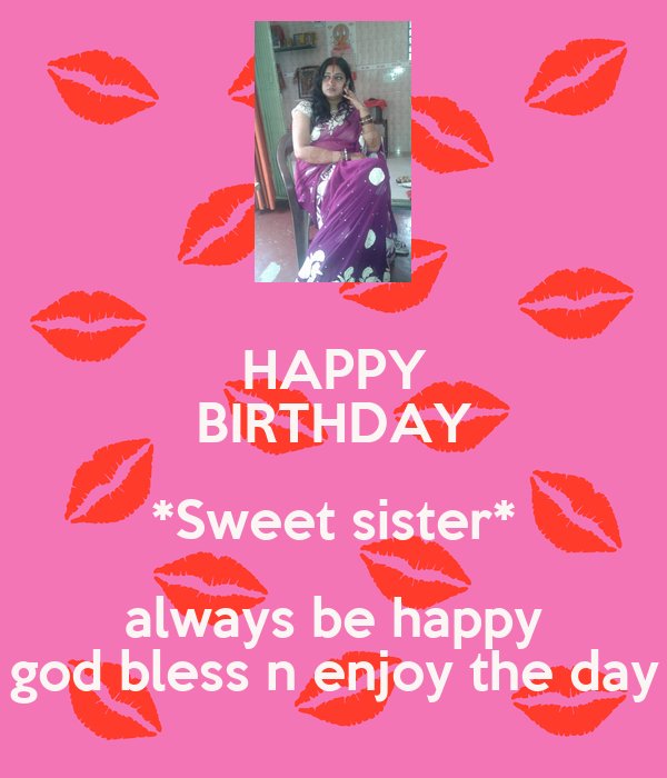 HAPPY BIRTHDAY *Sweet sister* always be happy god bless n enjoy the day