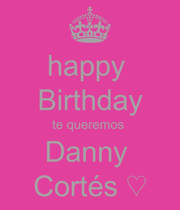 happy  Birthday te queremos  Danny  Cortés ♡