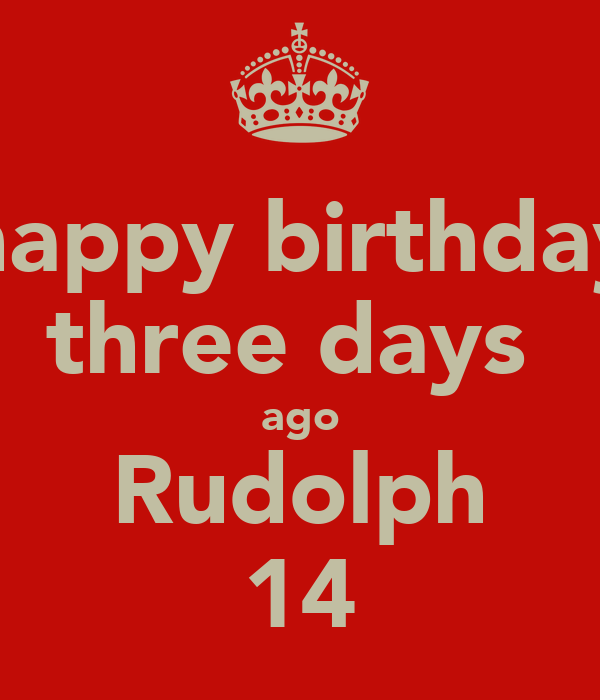 happy birthday three days  ago Rudolph 14