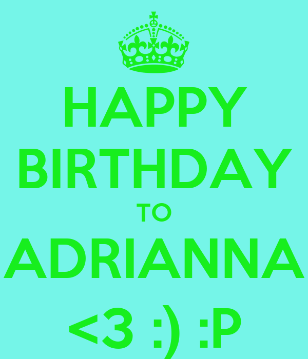 HAPPY BIRTHDAY TO ADRIANNA <3 :) :P
