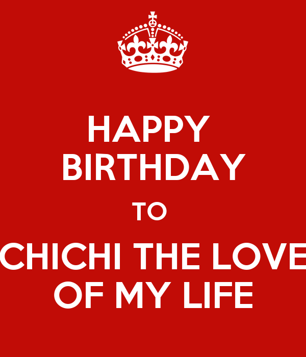 HAPPY BIRTHDAY TO CHICHI THE LOVE OF MY LIFE Poster ...