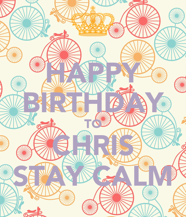 HAPPY BIRTHDAY TO CHRIS STAY CALM