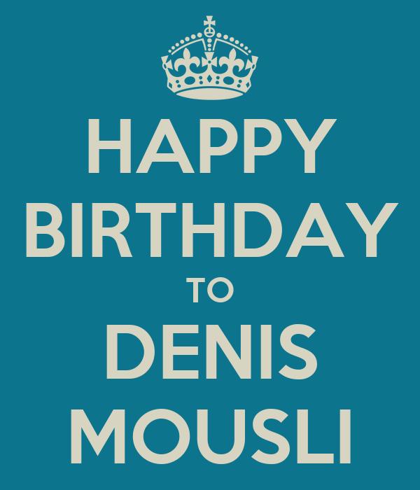 HAPPY BIRTHDAY TO DENIS MOUSLI