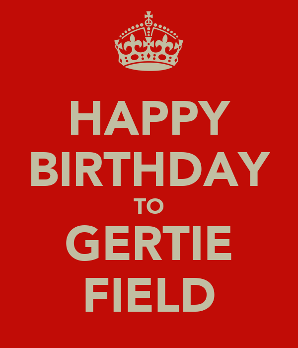 HAPPY BIRTHDAY TO GERTIE FIELD
