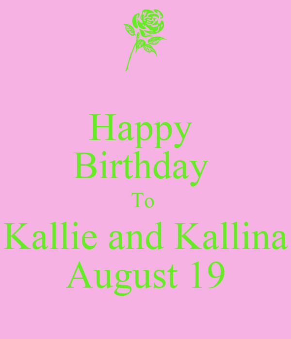 Happy Birthday To Kallie And Kallina August 19 Poster