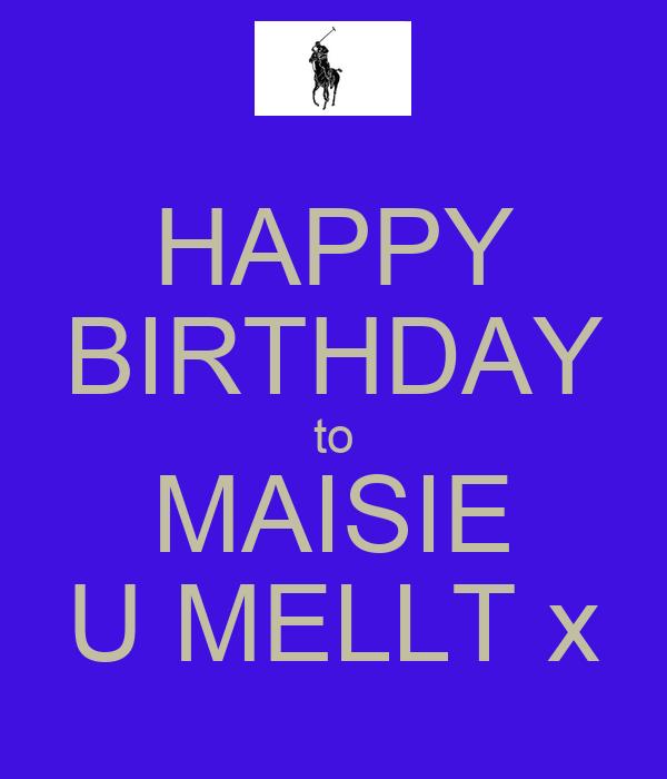 HAPPY BIRTHDAY to MAISIE U MELLT x