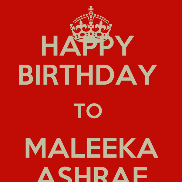 HAPPY  BIRTHDAY  TO  MALEEKA ASHRAF