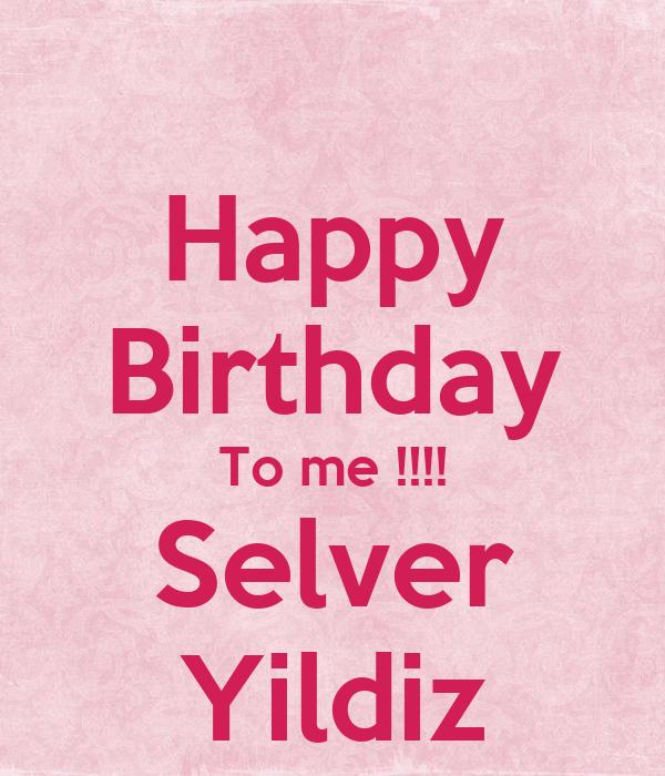 Happy Birthday To me !!!! Selver Yildiz