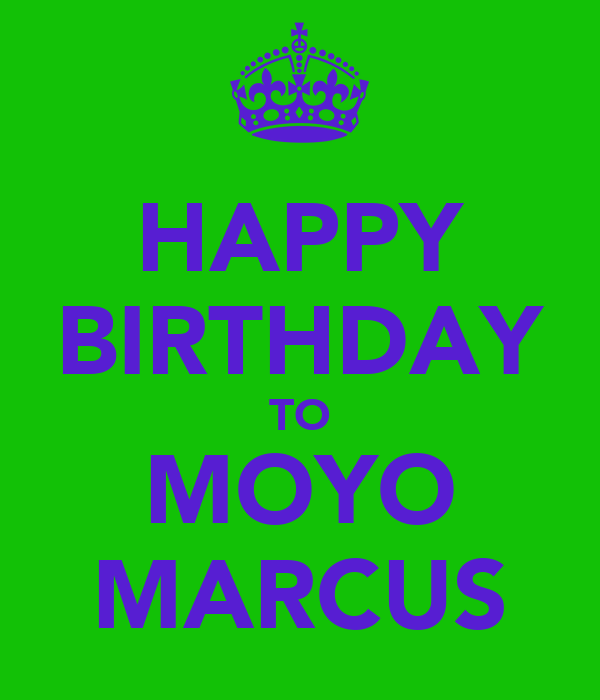 HAPPY BIRTHDAY TO MOYO MARCUS