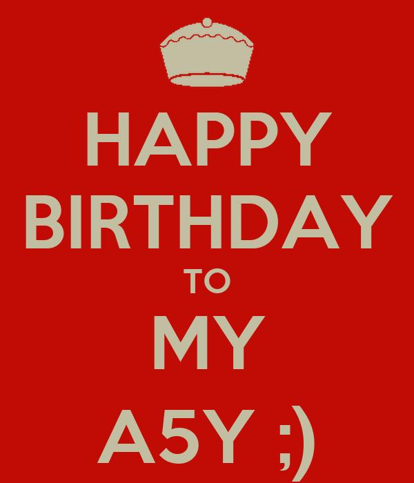 HAPPY BIRTHDAY TO MY A5Y ;)