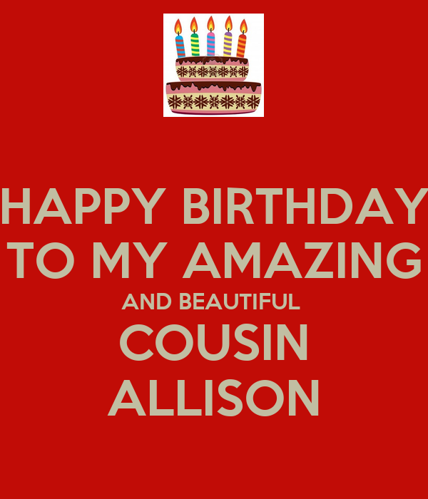 HAPPY BIRTHDAY TO MY AMAZING AND BEAUTIFUL COUSIN ALLISON