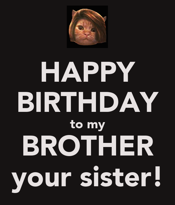 HAPPY BIRTHDAY to my BROTHER your sister!