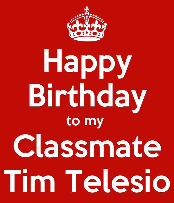 Happy Birthday to my  Classmate Tim Telesio