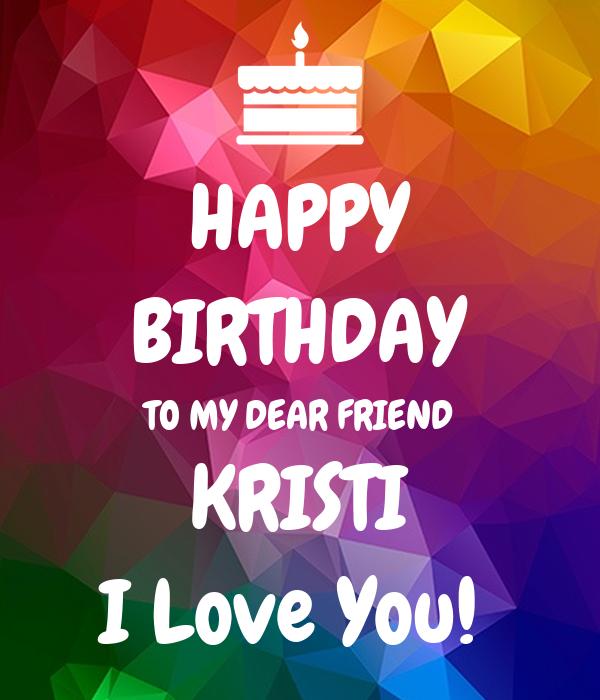 HAPPY BIRTHDAY TO MY DEAR FRIEND KRISTI I Love You!