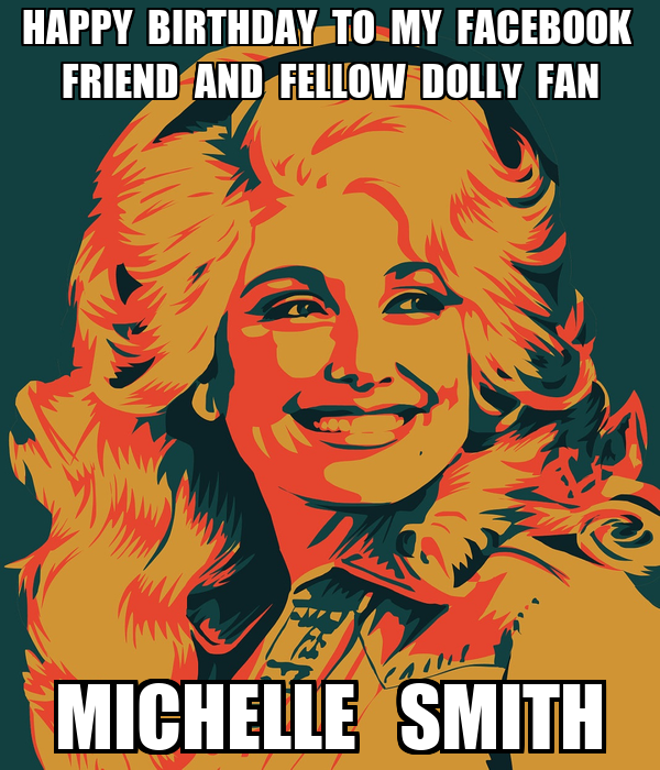 HAPPY  BIRTHDAY  TO  MY  FACEBOOK   FRIEND  AND  FELLOW  DOLLY  FAN    MICHELLE   SMITH