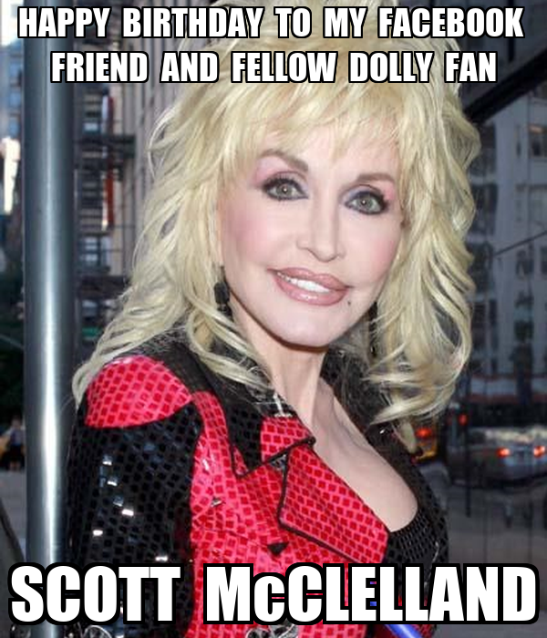 HAPPY  BIRTHDAY  TO  MY  FACEBOOK   FRIEND  AND  FELLOW  DOLLY  FAN SCOTT  McCLELLAND