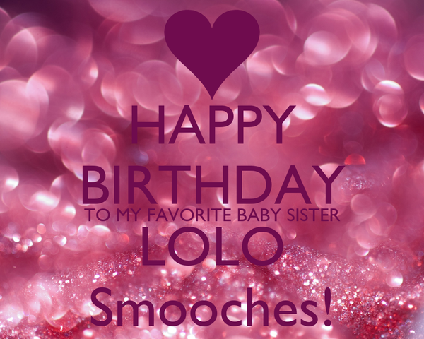 happy birthday to my favorite baby sister lolo smooches