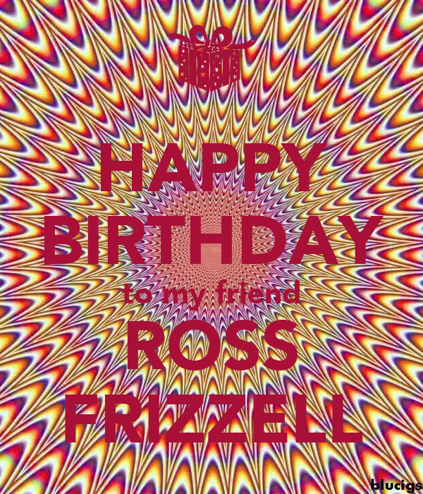 HAPPY BIRTHDAY to my friend ROSS FRIZZELL