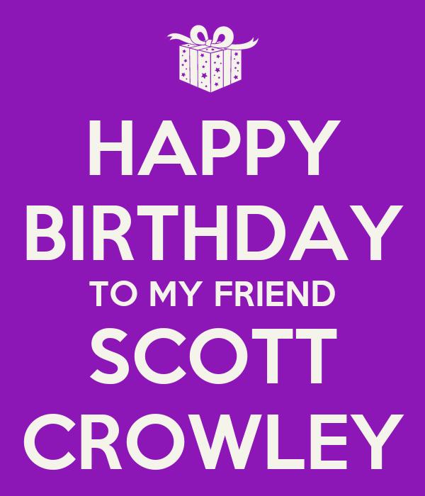 HAPPY BIRTHDAY TO MY FRIEND SCOTT CROWLEY