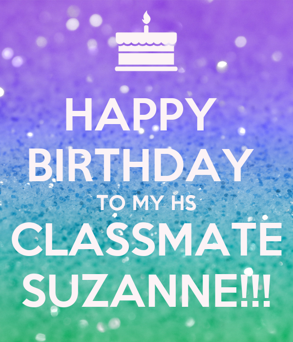 HAPPY  BIRTHDAY  TO MY HS CLASSMATE SUZANNE!!!