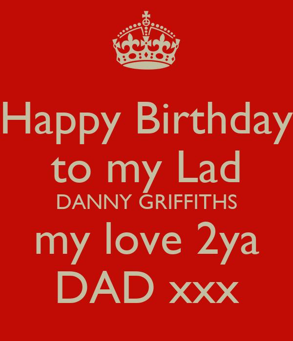 Happy Birthday to my Lad DANNY GRIFFITHS my love 2ya DAD xxx