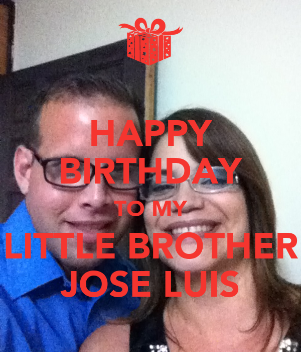 HAPPY BIRTHDAY TO MY LITTLE BROTHER JOSE LUIS