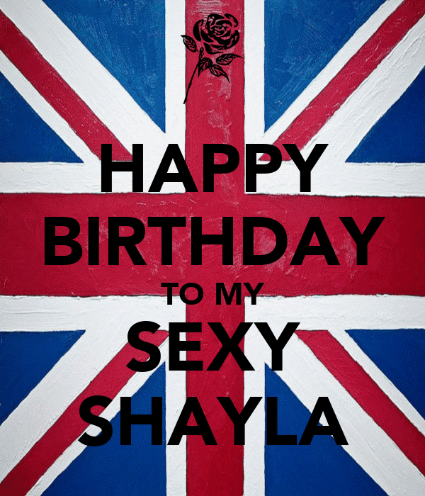 HAPPY BIRTHDAY TO MY SEXY SHAYLA
