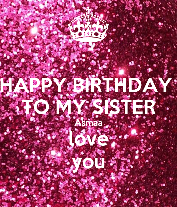 HAPPY BIRTHDAY  TO MY SISTER Asmaa love you