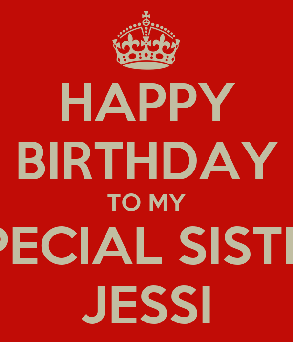 HAPPY BIRTHDAY TO MY SPECIAL SISTER JESSI