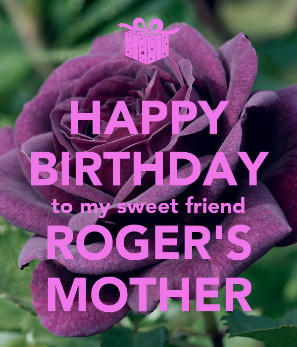 HAPPY BIRTHDAY to my sweet friend ROGER'S MOTHER
