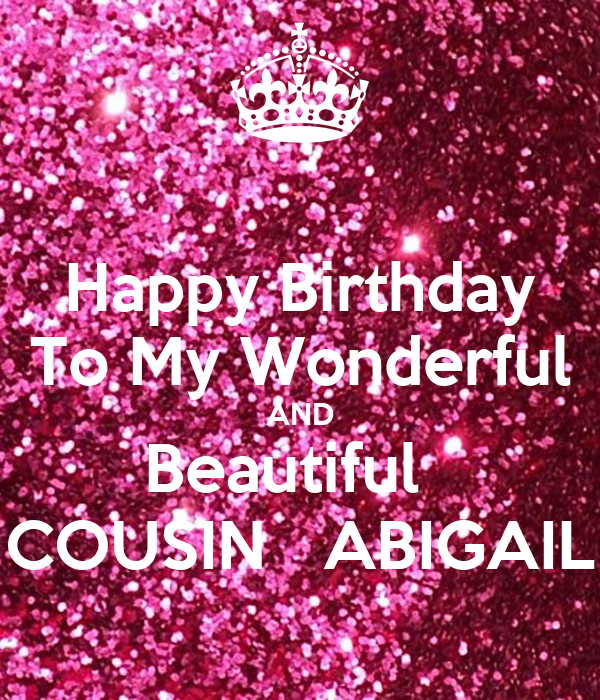 Happy Birthday To My Wonderful AND Beautiful   COUSIN   ABIGAIL