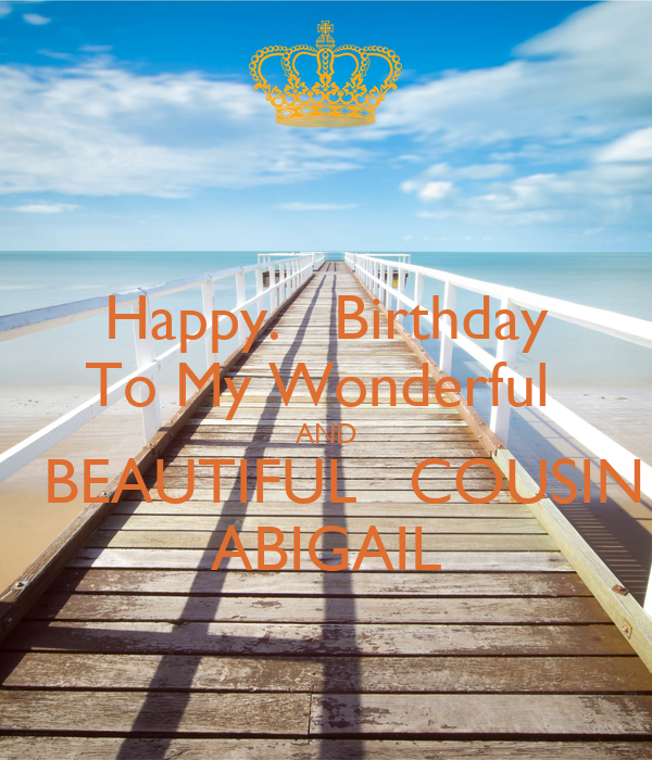 Happy.   Birthday To My Wonderful  AND   BEAUTIFUL   COUSIN ABIGAIL